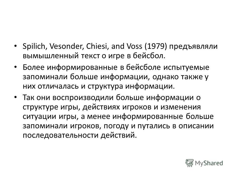 Spilich, Vesonder, Chiesi, and Voss (1979) предъявляли вымышленный текст о игре в бейсбол. Более информированные в бейсболе испытуемые запоминали больше информации, однако также у них отличалась и структура информации. Так они воспроизводили больше и