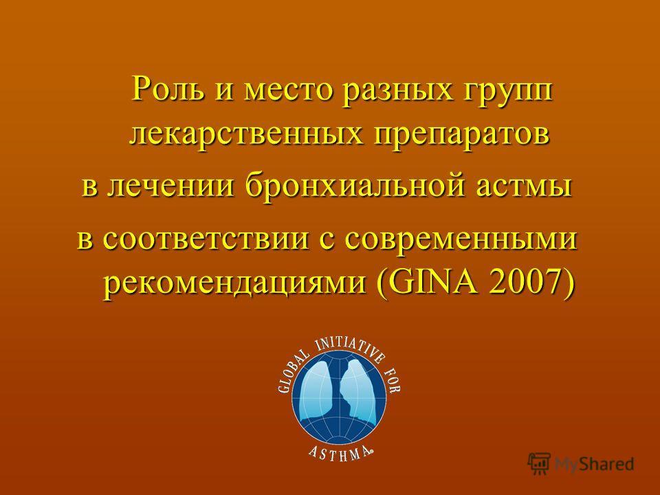 Роль и место разных групп лекарственных препаратов Роль и место разных групп лекарственных препаратов в лечении бронхиальной астмы в соответствии с современными рекомендациями (GINA 2007)