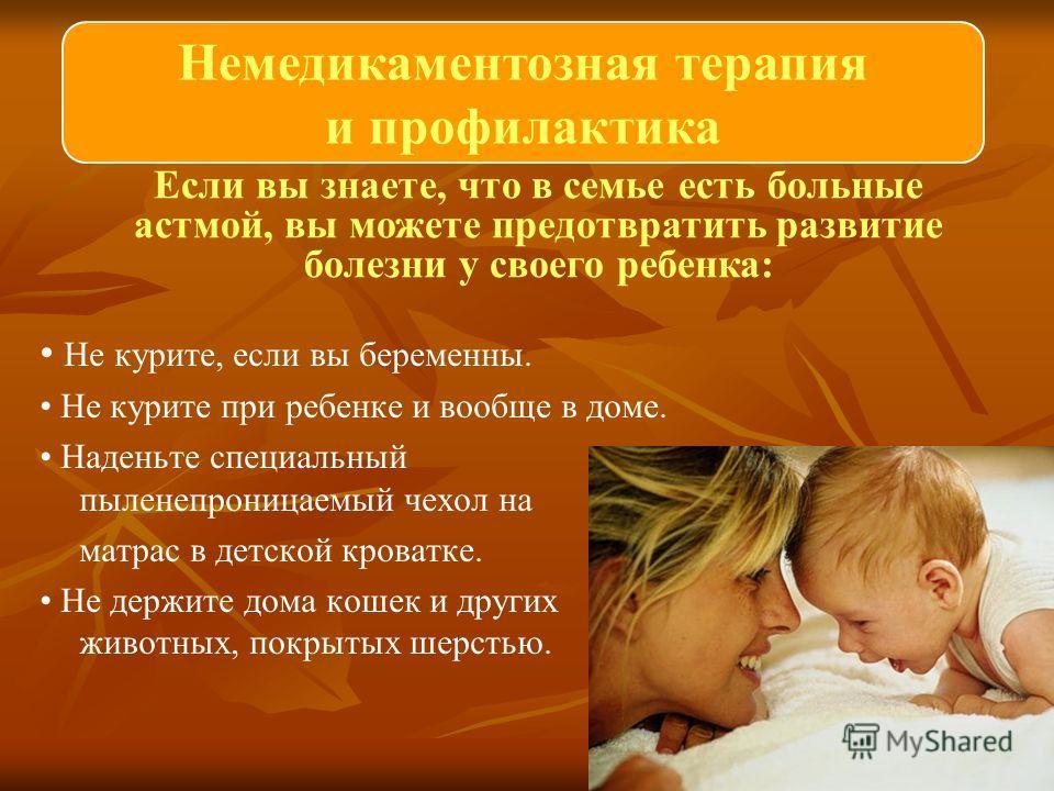 Не курите, если вы беременны. Не курите при ребенке и вообще в доме. Наденьте специальный пыленепроницаемый чехол на матрас в детской кроватке. Не держите дома кошек и других животных, покрытых шерстью. Если вы знаете, что в семье есть больные астмой