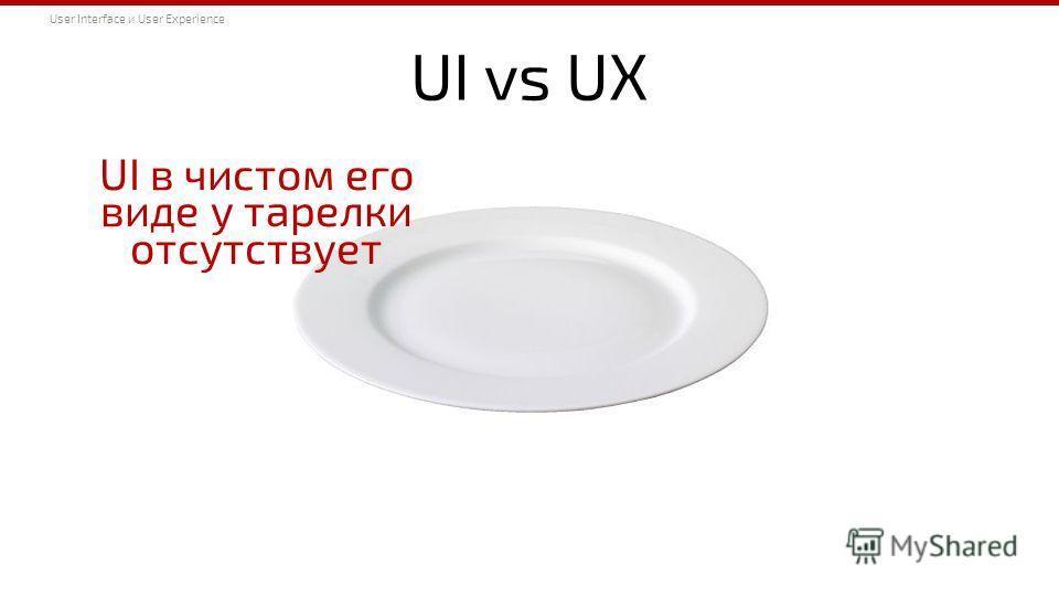 UI vs UX UI в чистом его виде у тарелки отсутствует User Interface и User Experience