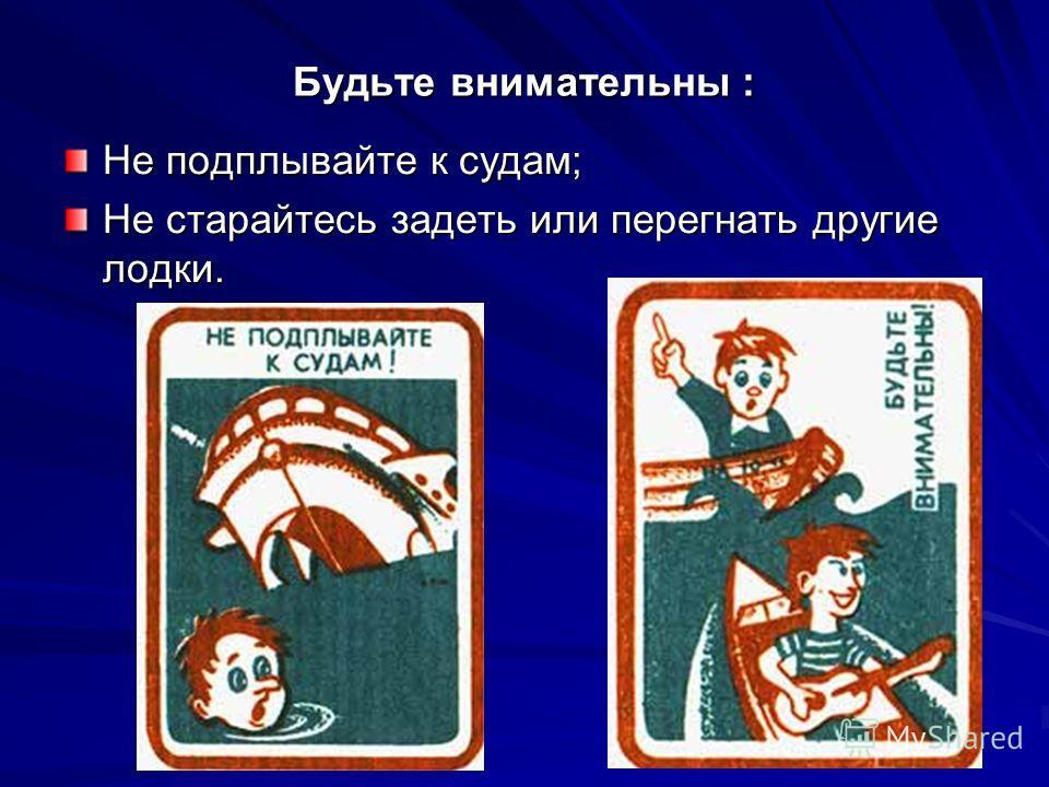 Будьте внимательны : Не подплывайте к судам; Не старайтесь задеть или перегнать другие лодки.