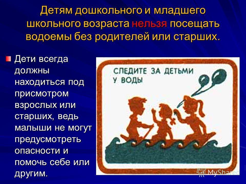 Детям дошкольного и младшего школьного возраста нельзя посещать водоемы без родителей или старших. Дети всегда должны находиться под присмотром взрослых или старших, ведь малыши не могут предусмотреть опасности и помочь себе или другим.