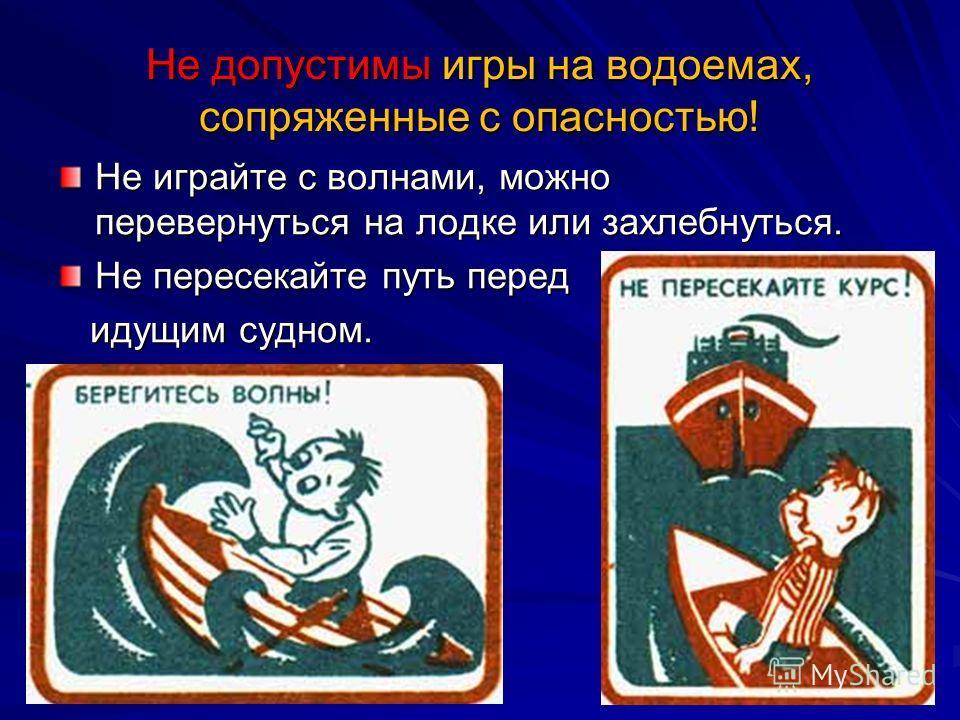 Не допустимы игры на водоемах, сопряженные с опасностью! Не играйте с волнами, можно перевернуться на лодке или захлебнуться. Не пересекайте путь перед идущим судном. идущим судном.