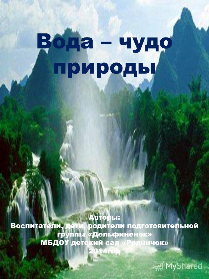 Вода – чудо природы Авторы: Воспитатели, дети, родители подготовительной группы «Дельфиненок» МБДОУ детский сад «Родничок» 2014 год