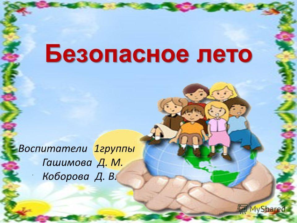 Безопасное лето. Воспитатели 1 группы Гашимова Д. М. Коборова Д. В.