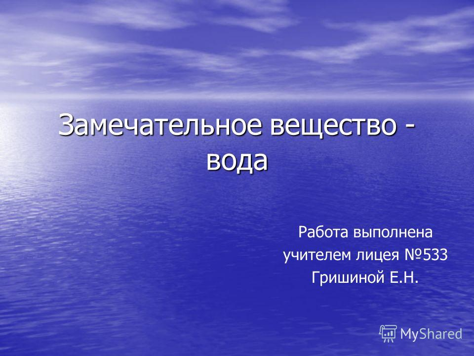 Замечательное вещество - вода Работа выполнена учителем лицея 533 Гришиной Е.Н.