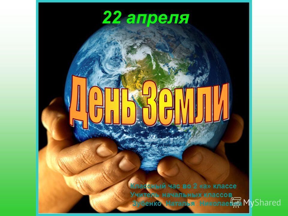 22 апреля Классный час во 2 «а» классе Учитель начальных классов Зубенко Наталья Николаевна