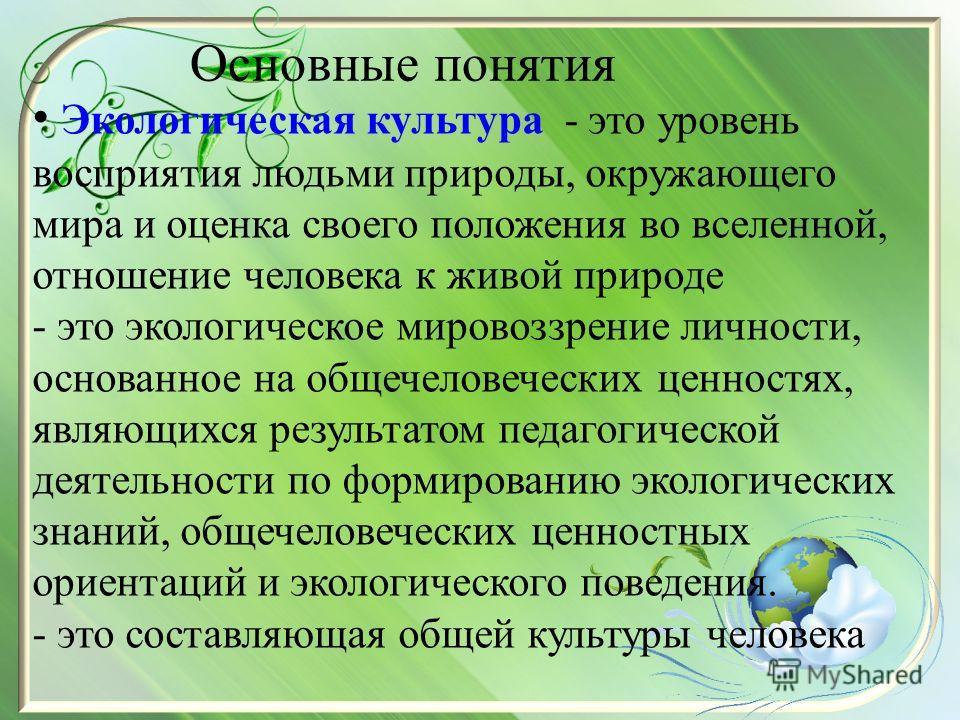 Основные понятия Экологическая культура - это уровень восприятия людьми природы, окружающего мира и оценка своего положения во вселенной, отношение человека к живой природе - это экологическое мировоззрение личности, основанное на общечеловеческих це