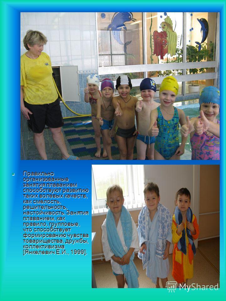 Правильно организованные занятия плаванием способствуют развитию таких волевых качеств, как смелость, решительность, настойчивость. Занятия плаванием, как правило, групповые, что способствует формированию чувства товарищества, дружбы, коллективизма [
