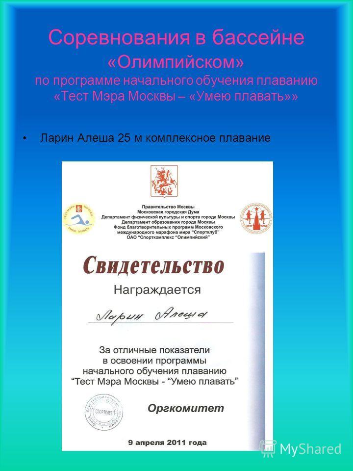 Соревнования в бассейне «Олимпийском» по программе начального обучения плаванию «Тест Мэра Москвы – «Умею плавать»» Ларин Алеша 25 м комплексное плавание