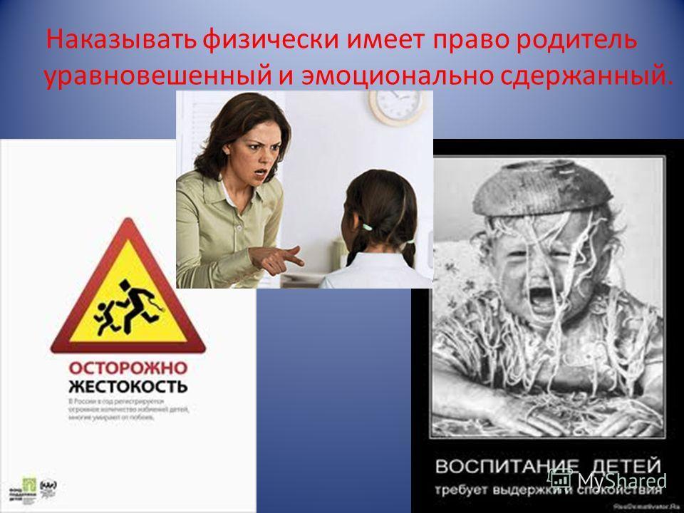 Наказывать физически имеет право родитель уравновешенный и эмоционально сдержанный.