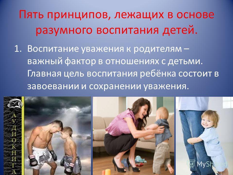 Пять принципов, лежащих в основе разумного воспитания детей. 1. Воспитание уважения к родителям – важный фактор в отношениях с детьми. Главная цель воспитания ребёнка состоит в завоевании и сохранении уважения.