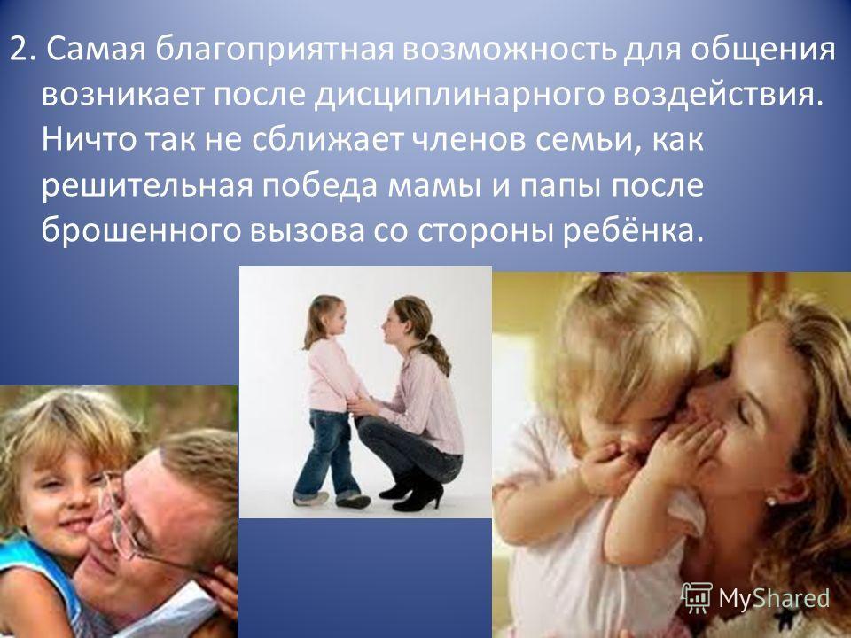 2. Самая благоприятная возможность для общения возникает после дисциплинарного воздействия. Ничто так не сближает членов семьи, как решительная победа мамы и папы после брошенного вызова со стороны ребёнка.