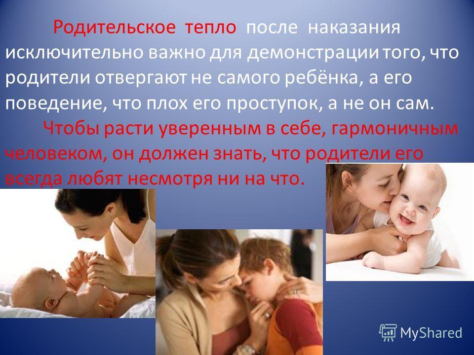 Родительское тепло после наказания исключительно важно для демонстрации того, что родители отвергают не самого ребёнка, а его поведение, что плох его проступок, а не он сам. Чтобы расти уверенным в себе, гармоничным человеком, он должен знать, что ро