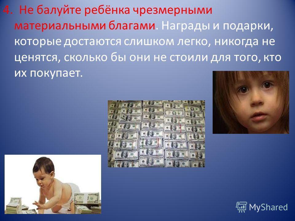 4. Не балуйте ребёнка чрезмерными материальными благами. Награды и подарки, которые достаются слишком легко, никогда не ценятся, сколько бы они не стоили для того, кто их покупает.