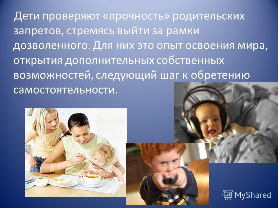 Дети проверяют «прочность» родительских запретов, стремясь выйти за рамки дозволенного. Для них это опыт освоения мира, открытия дополнительных собственных возможностей, следующий шаг к обретению самостоятельности.