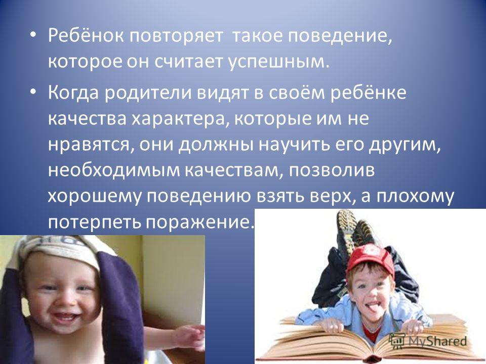Ребёнок повторяет такое поведение, которое он считает успешным. Когда родители видят в своём ребёнке качества характера, которые им не нравятся, они должны научить его другим, необходимым качествам, позволив хорошему поведению взять верх, а плохому п