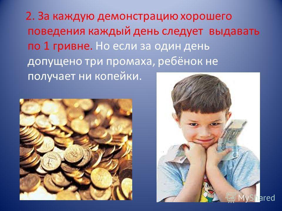 2. За каждую демонстрацию хорошего поведения каждый день следует выдавать по 1 гривне. Но если за один день допущено три промаха, ребёнок не получает ни копейки.