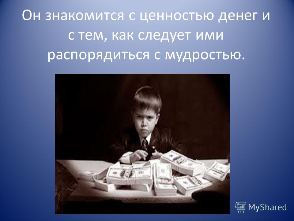 Он знакомится с ценностью денег и с тем, как следует ими распорядиться с мудростью.