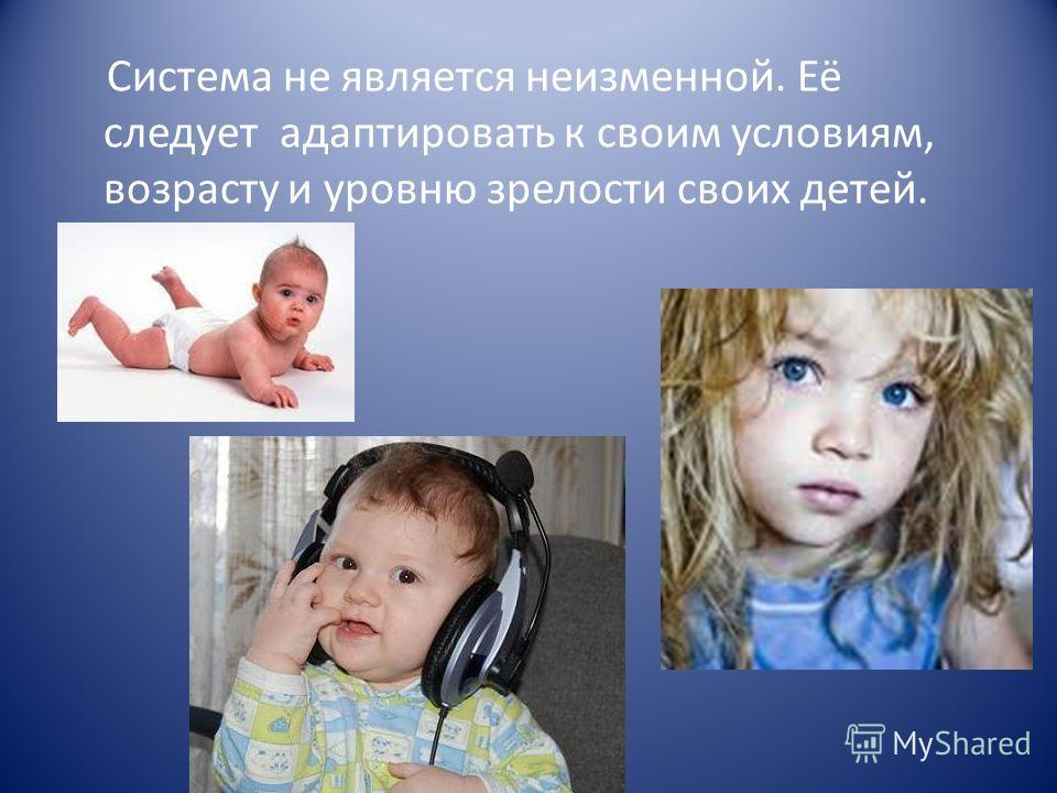Система не является неизменной. Её следует адаптировать к своим условиям, возрасту и уровню зрелости своих детей.