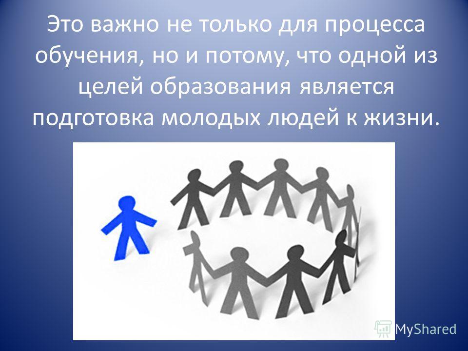 Это важно не только для процесса обучения, но и потому, что одной из целей образования является подготовка молодых людей к жизни.