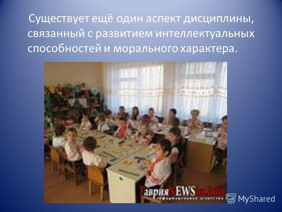 Существует ещё один аспект дисциплины, связанный с развитием интеллектуальных способностей и морального характера.