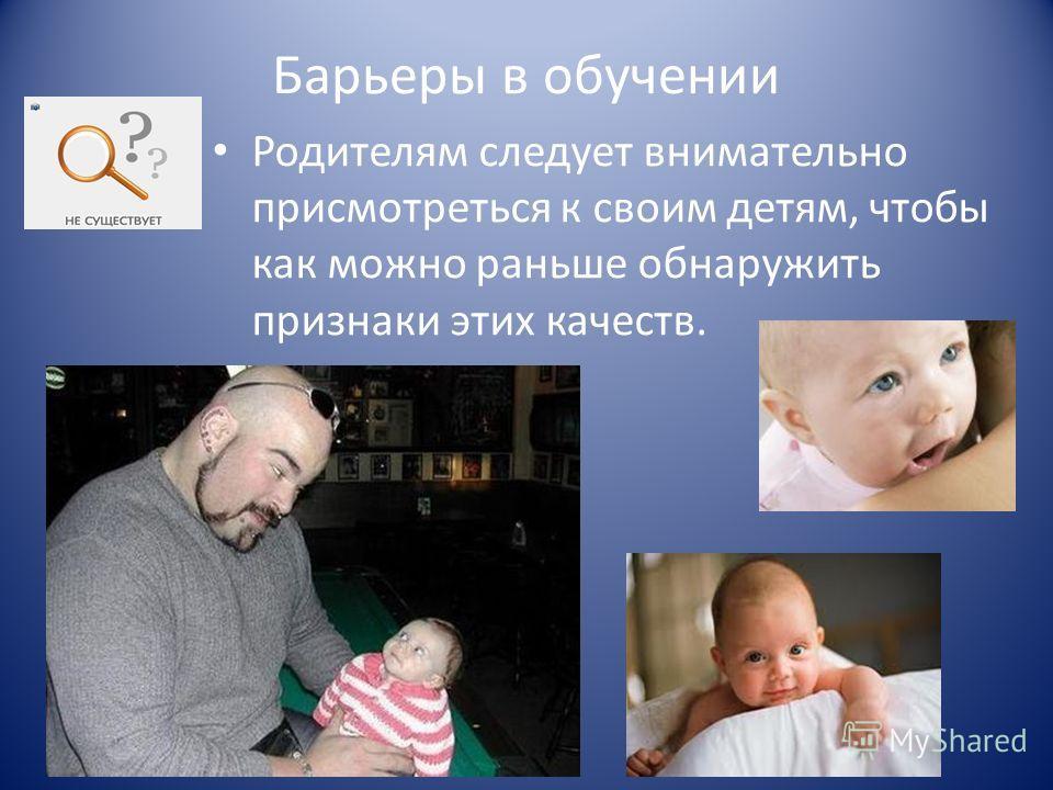 Барьеры в обучении Родителям следует внимательно присмотреться к своим детям, чтобы как можно раньше обнаружить признаки этих качеств.