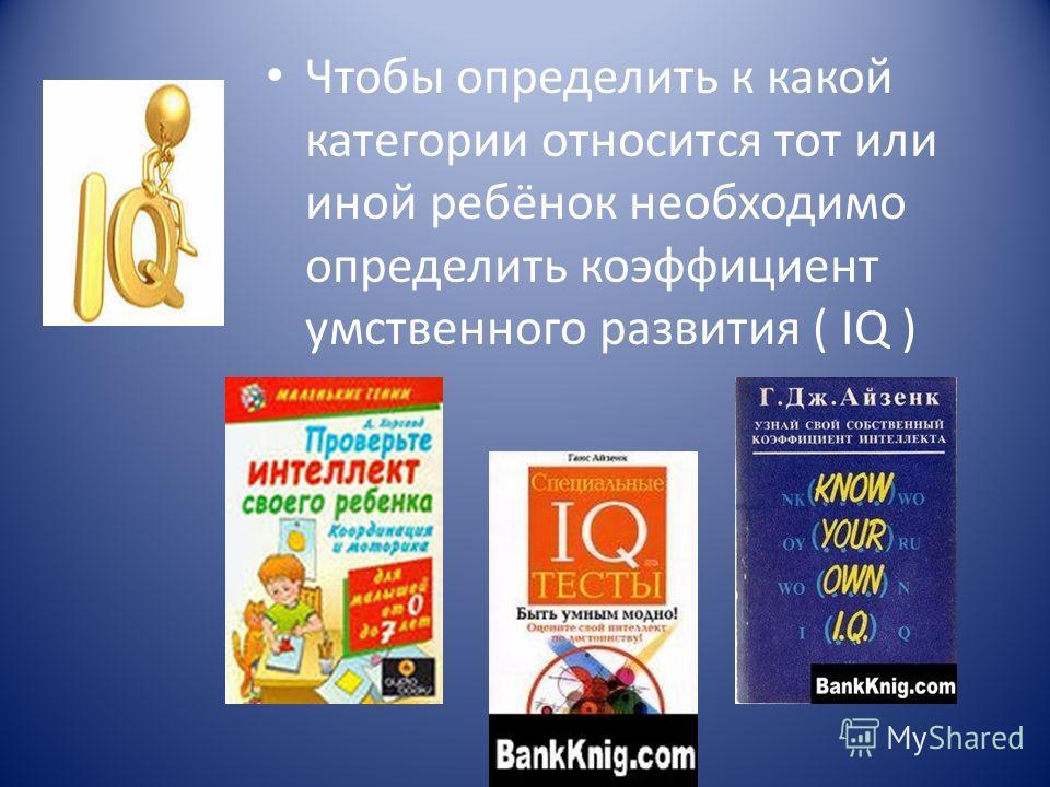Чтобы определить к какой категории относится тот или иной ребёнок необходимо определить коэффициент умственного развития ( IQ )
