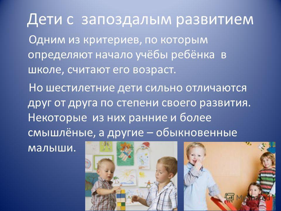 Дети с запоздалым развитием Одним из критериев, по которым определяют начало учёбы ребёнка в школе, считают его возраст. Но шестилетние дети сильно отличаются друг от друга по степени своего развития. Некоторые из них ранние и более смышлёные, а друг