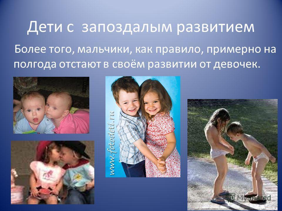 Дети с запоздалым развитием Более того, мальчики, как правило, примерно на полгода отстают в своём развитии от девочек.