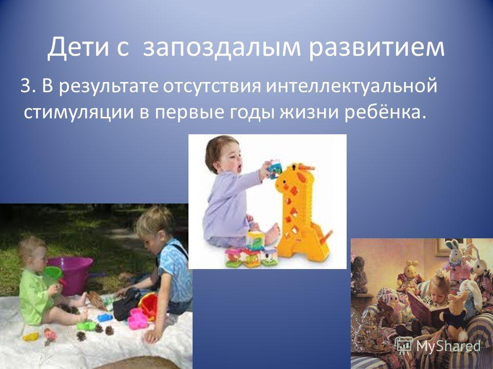 Дети с запоздалым развитием 3. В результате отсутствия интеллектуальной стимуляции в первые годы жизни ребёнка.