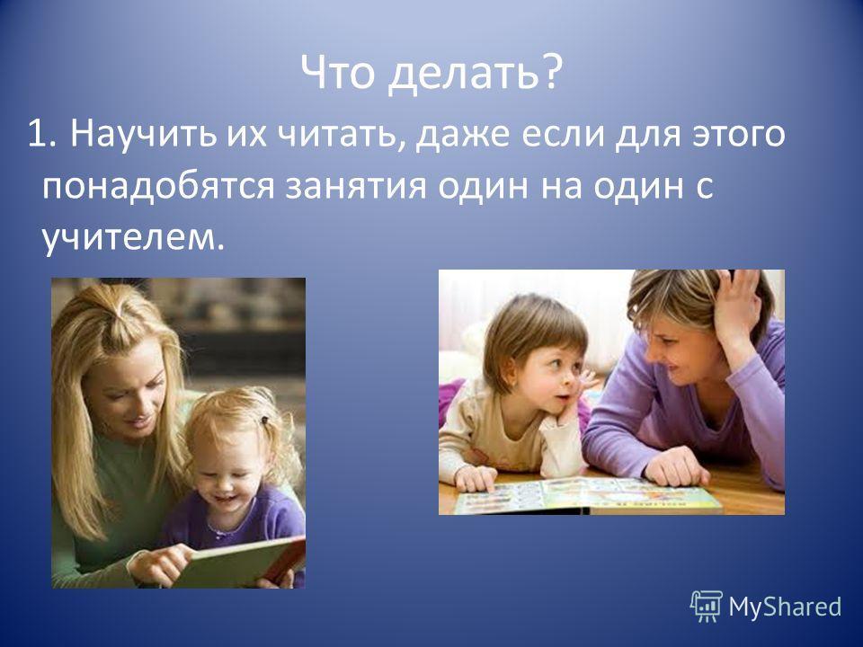 Что делать? 1. Научить их читать, даже если для этого понадобятся занятия один на один с учителем.