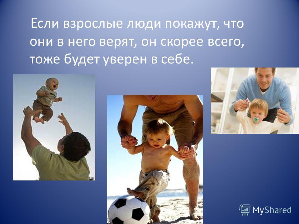 Если взрослые люди покажут, что они в него верят, он скорее всего, тоже будет уверен в себе.