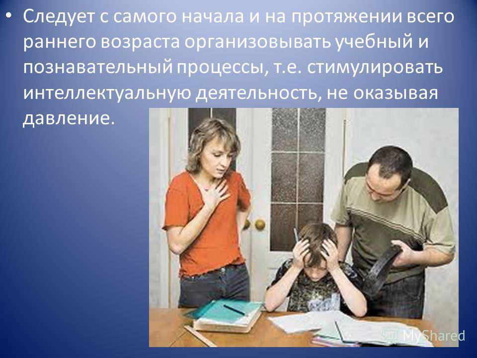 Следует с самого начала и на протяжении всего раннего возраста организовывать учебный и познавательный процессы, т.е. стимулировать интеллектуальную деятельность, не оказывая давление.