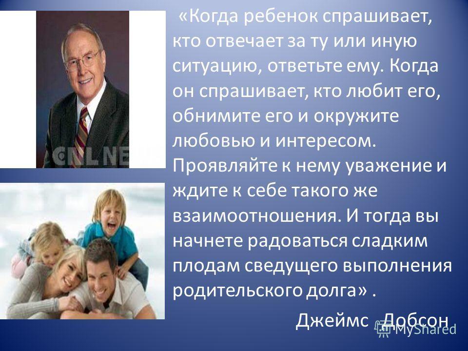 «Когда ребенок спрашивает, кто отвечает за ту или иную ситуацию, ответьте ему. Когда он спрашивает, кто любит его, обнимите его и окружите любовью и интересом. Проявляйте к нему уважение и ждите к себе такого же взаимоотношения. И тогда вы начнете ра