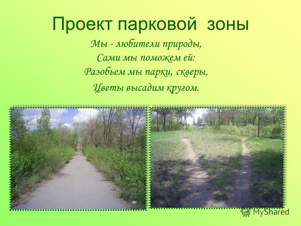 Проект парковой зоны Мы - любители природы, Сами мы поможем ей: Разобьем мы парки, скверы, Цветы высадим кругом.