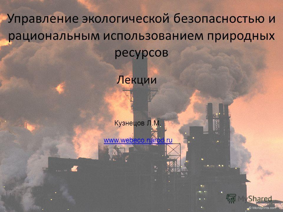 Управление экологической безопасностью и рациональным использованием природных ресурсов Лекции Кузнецов Л.М. www.webeco.narod.ru