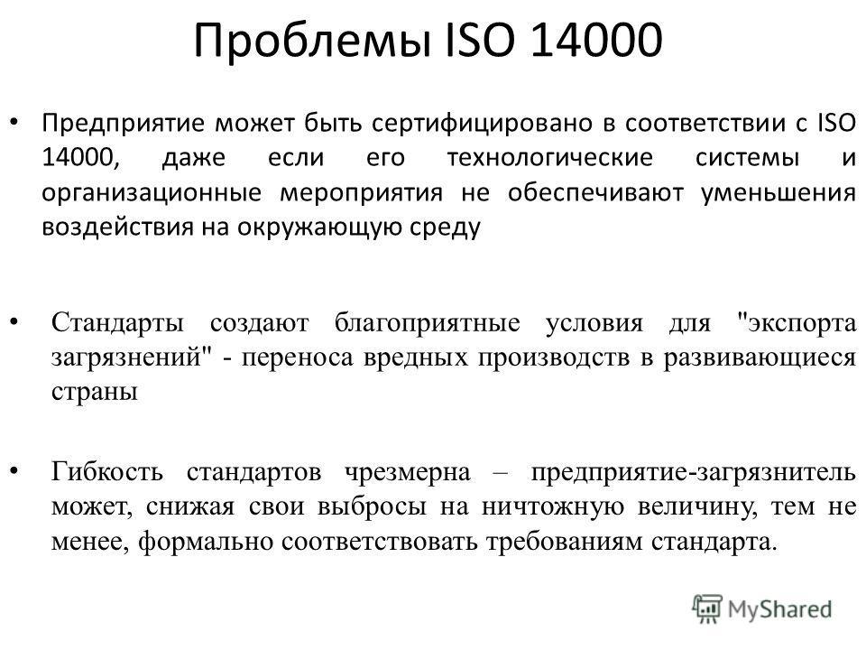 Проблемы ISO 14000 Предприятие может быть сертифицировано в соответствии с ISO 14000, даже если его технологические системы и организационные мероприятия не обеспечивают уменьшения воздействия на окружающую среду Стандарты создают благоприятные услов