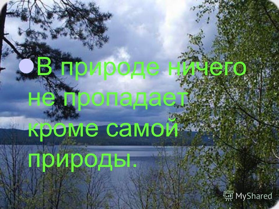 В природе ничего не пропадает кроме самой природы.