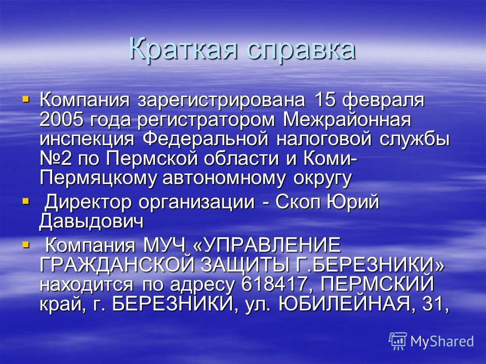 Краткая справка Компания зарегистрирована 15 февраля 2005 года регистратором Межрайонная инспекция Федеральной налоговой службы 2 по Пермской области и Коми- Пермяцкому автономному округу Компания зарегистрирована 15 февраля 2005 года регистратором М