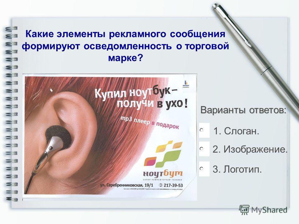 Какие элементы рекламного сообщения формируют осведомленность о торговой марке? Варианты ответов: 1. Слоган. 2. Изображение. 3. Логотип.
