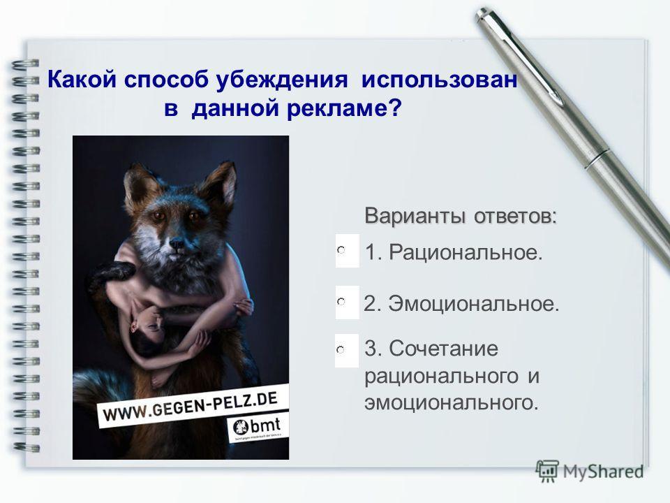 Варианты ответов: Какой способ убеждения использован в данной рекламе? 3. Сочетание рационального и эмоционального. 1. Рациональное. 2. Эмоциональное.