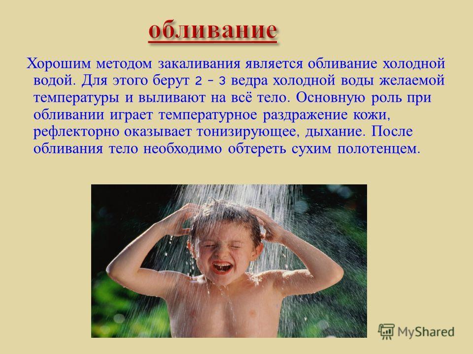 Хорошим методом закаливания является обливание холодной водой. Для этого берут 2 – 3 ведра холодной воды желаемой температуры и выливают на всё тело. Основную роль при обливании играет температурное раздражение кожи, рефлекторно оказывает тонизирующе