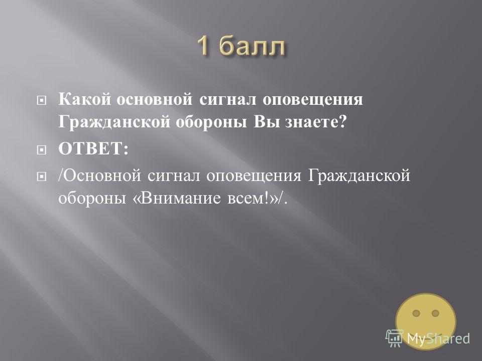 Какой основной сигнал оповещения Гражданской обороны Вы знаете ? ОТВЕТ : / Основной сигнал оповещения Гражданской обороны « Внимание всем !»/.