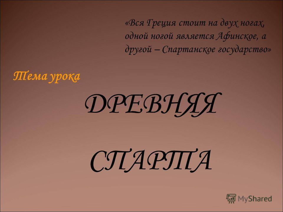 Тема урока ДРЕВНЯЯ СПАРТА «Вся Греция стоит на двух ногах, одной ногой является Афинское, а другой – Спартанское государство»
