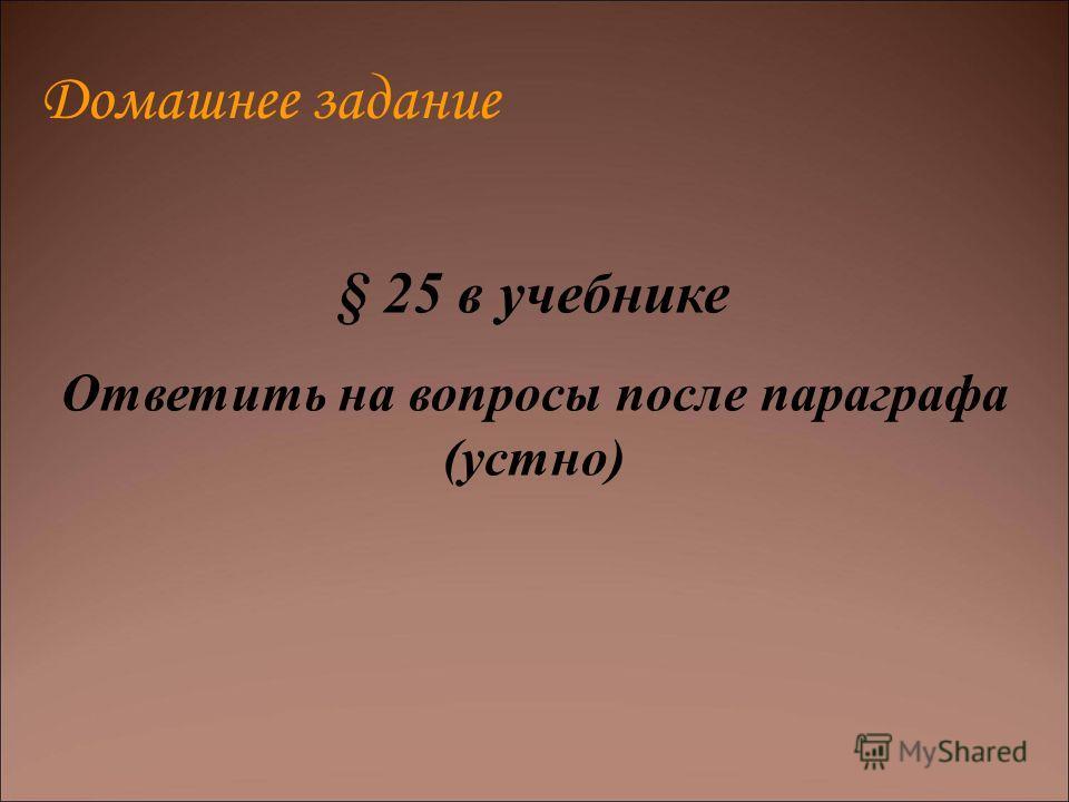 Домашнее задание § 25 в учебнике Ответить на вопросы после параграфа (устно)