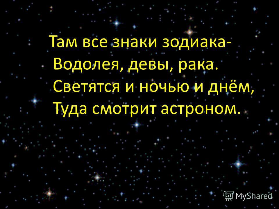Там все знаки зодиака- Водолея, девы, рака. Светятся и ночью и днём, Туда смотрит астроном.