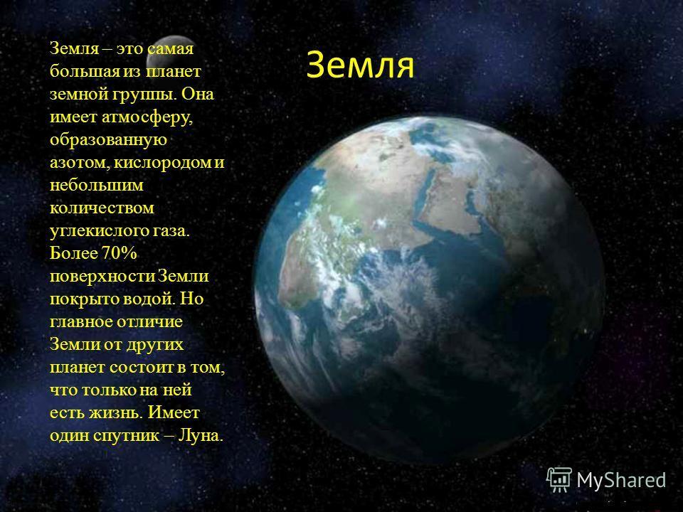 З Земля Земля – это самая большая из планет земной группы. Она имеет атмосферу, образованную азотом, кислородом и небольшим количеством углекислого газа. Более 70% поверхности Земли покрыто водой. Но главное отличие Земли от других планет состоит в т