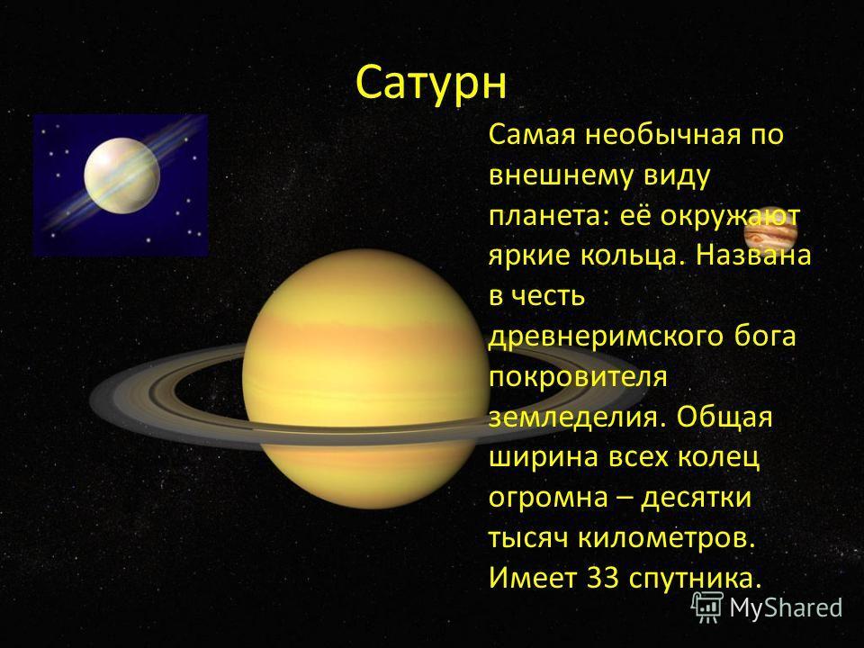 Сатурн Самая необычная по внешнему виду планета: её окружают яркие кольца. Названа в честь древнеримского бога покровителя земледелия. Общая ширина всех колец огромна – десятки тысяч километров. Имеет 33 спутника.