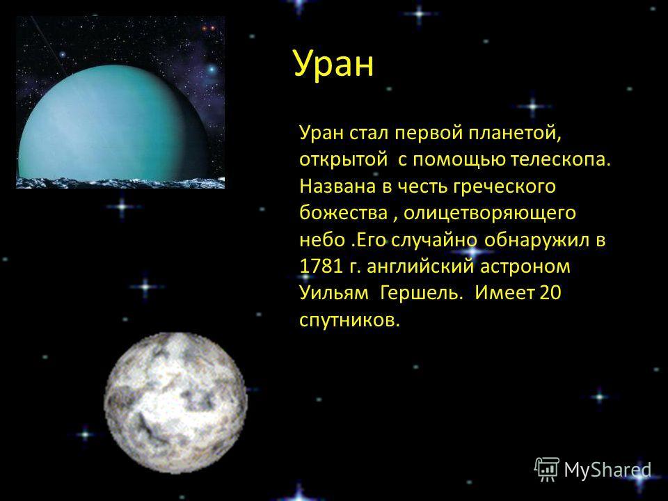 Уран Уран стал первой планетой, открытой с помощью телескопа. Названа в честь греческого божества, олицетворяющего небо.Его случайно обнаружил в 1781 г. английский астроном Уильям Гершель. Имеет 20 спутников.